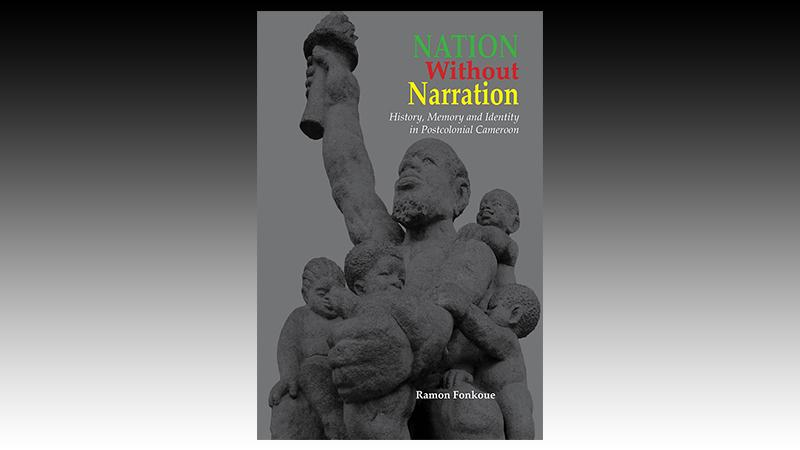 Nation Without Narration: History, Memory and Identity in Postcolonial Cameroon