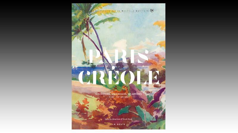 Paris créole : son histoire, ses écrivains, ses artistes (xviiie - xxe siècles)