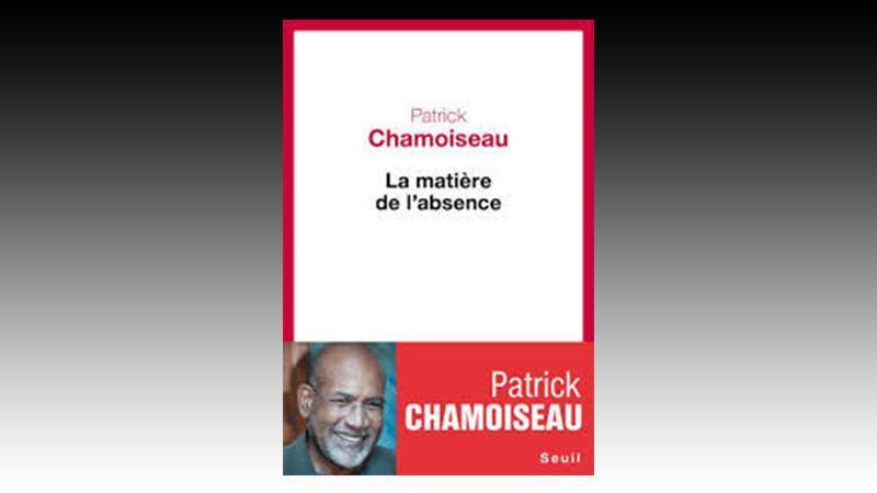 « La matière de l'absence » Patrick CHAMOISEAU (MARTINIQUE)